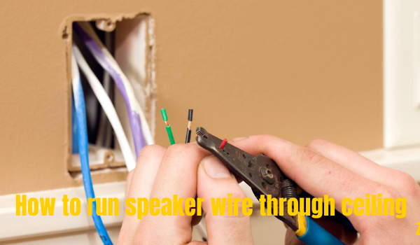 How to run speaker wire through ceiling